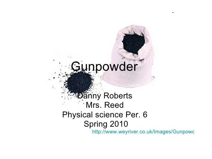 Gunpowder  Danny Roberts  Mrs. Reed  Physical science Per. 6  Spring 2010 http://www.weyriver.co.uk/Images/GunpowderSack.jpg