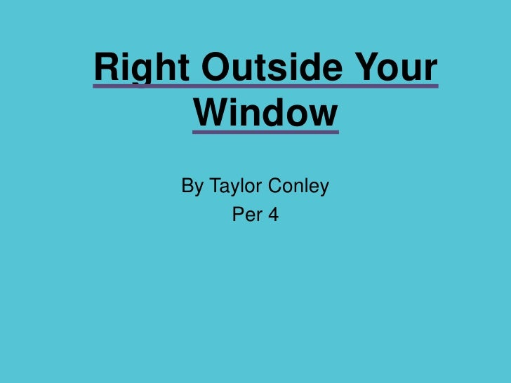 Right Outside Your Window<br />By Taylor Conley<br />Per 4<br />