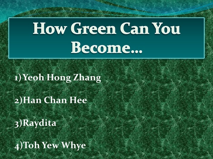 How Green Can You Become…<br />Yeoh Hong Zhang<br />Han Chan Hee<br />Raydita<br />Toh Yew Whye<br />