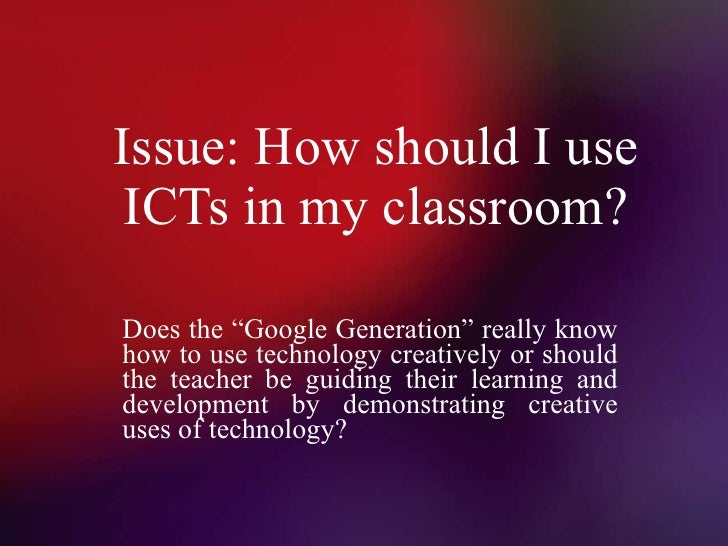 """Issue: How should I use ICTs in my classroom? Does the """"Google Generation"""" really know how to use technology creatively or..."""