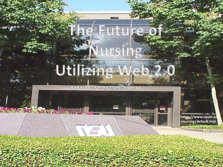 The Future of <br />Nursing <br />Utilizing Web 2.0<br />https://www.nsula.edu/nursing/default.htm<br />