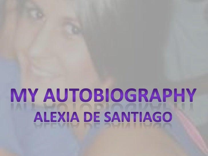 My autobiography<br />Alexia de santiago<br />