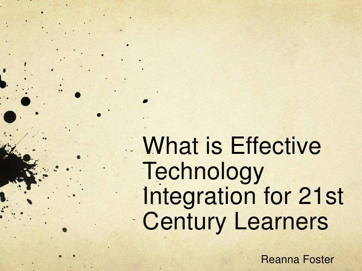 What is Effective Technology Integration for 21st Century Learners<br />Reanna Foster<br />