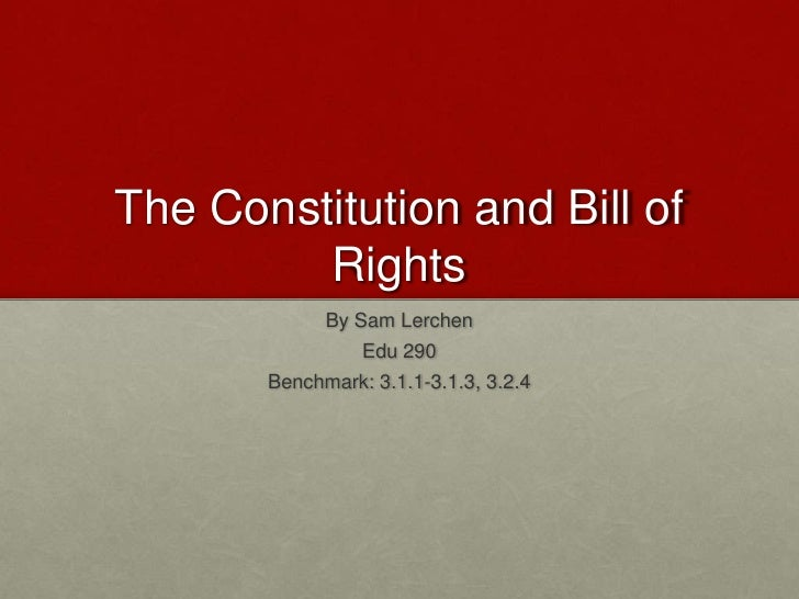 The Constitution and Bill of Rights<br />By Sam Lerchen<br />Edu 290<br />Benchmark: 3.1.1-3.1.3, 3.2.4<br />