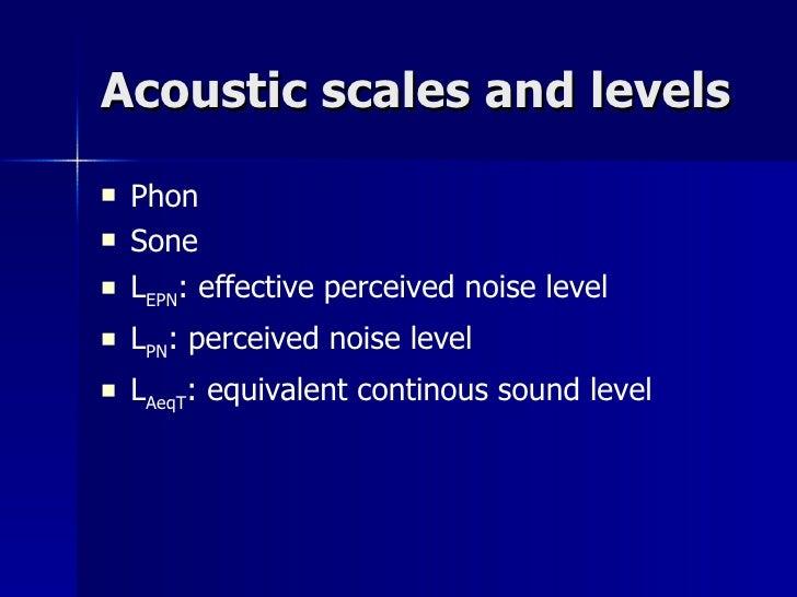 Acoustic scales and levels <ul><li>Phon </li></ul><ul><li>Sone </li></ul><ul><li>L EPN : effective perceived noise level <...