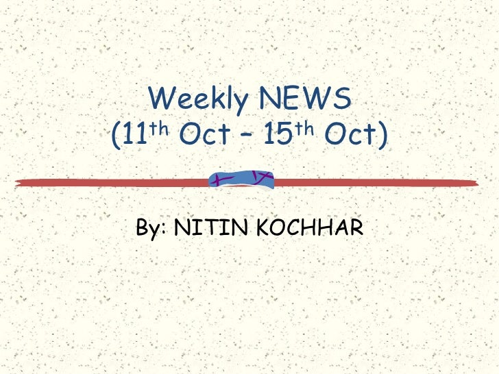 Weekly NEWS(11th Oct – 15th Oct)<br />By: NITIN KOCHHAR<br />