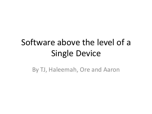 Software above the level of a Single Device By TJ, Haleemah, Ore and Aaron