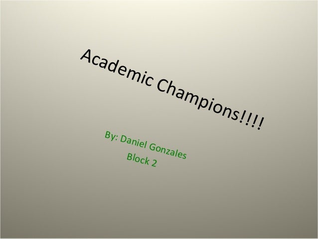 Academic Champions!!!!By: Daniel GonzalesBlock 2
