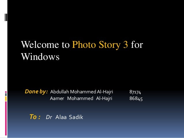 Welcome to Photo Story 3 for Windows Done by: Abdullah MohammedAl-Hajri 87174 Aamer Mohammed Al-Hajri 86845 To : Dr Alaa S...