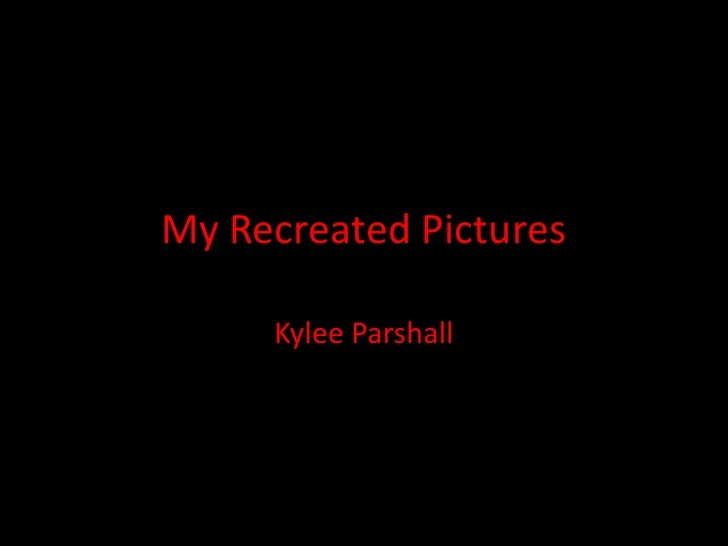 My Recreated Pictures<br />Kylee Parshall<br />