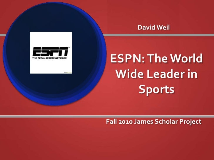 David Weil<br />ESPN: The World Wide Leader in Sports<br />Fall 2010 James Scholar Project<br />