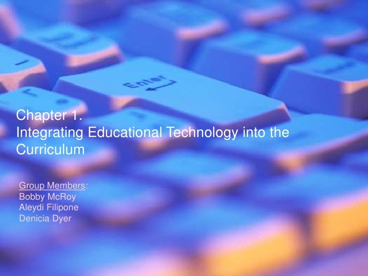 Chapter 1.<br />Integrating Educational Technology into the Curriculum<br />Group Members:<br />Bobby McRoy<br />AleydiFil...