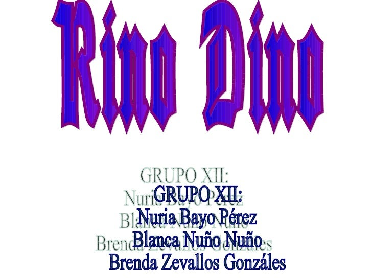 Rino Dino GRUPO XII:  Nuria Bayo Pérez Blanca Nuño Nuño Brenda Zevallos Gonzáles