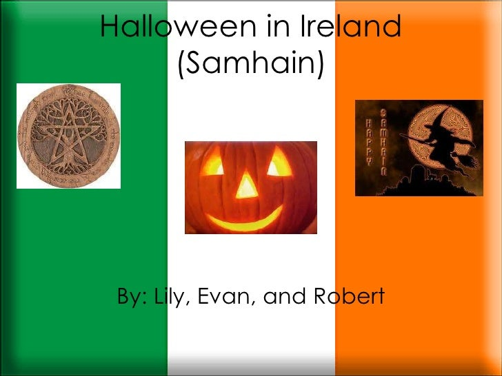 Halloween in Ireland (Samhain) By: Lily, Evan, and Robert