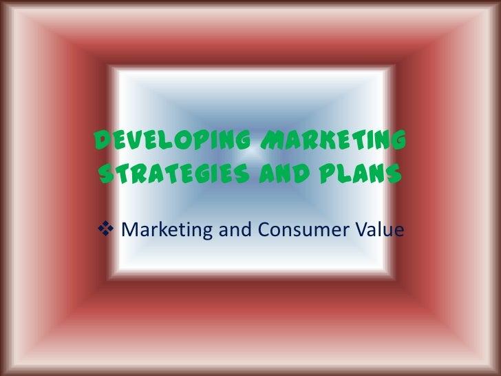 DEVELOPING MARKETING STRATEGIES AND PLANS<br /><ul><li> Marketing and Consumer Value</li></li></ul><li>Sell the product<br...