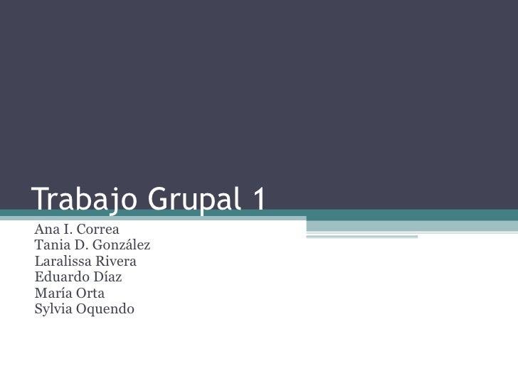 Trabajo Grupal 1 Ana I. Correa Tania D. González Laralissa Rivera Eduardo Díaz María Orta Sylvia Oquendo