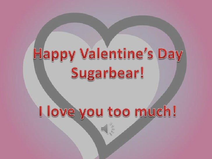 Happy Valentine's Day<br />Sugarbear!<br />I love you too much!<br />
