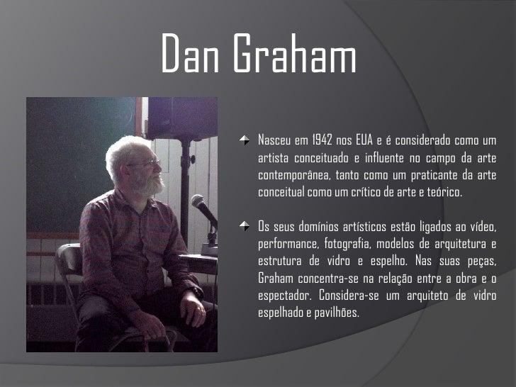 Dan Graham<br />Nasceu em 1942 nos EUA e é considerado como um artista conceituado e influente no campo da arte contemporâ...