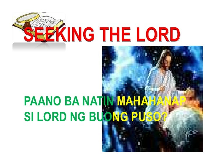 SEEKING THE LORD<br />  PAANO BA NATIN MAHAHANAP<br /> SI LORD NG BUONG PUSO?<br />