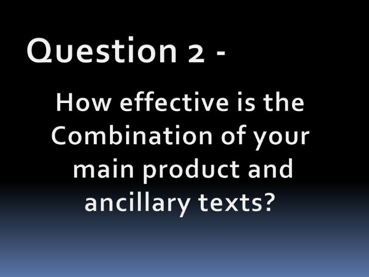 Question 2 -<br />How effective is the <br />Combination of your<br /> main product and <br />ancillary texts?<br />