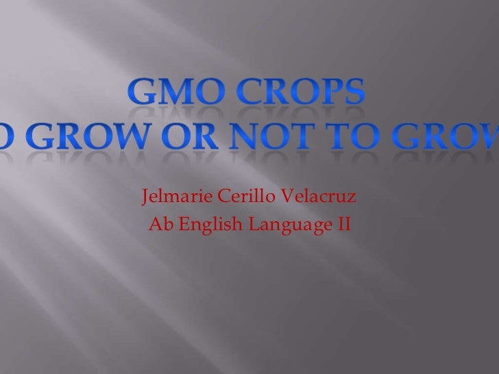 Jelmarie Cerillo Velacruz<br />Ab English Language II<br />GMO CropsTo Grow or Not to Grow?<br />