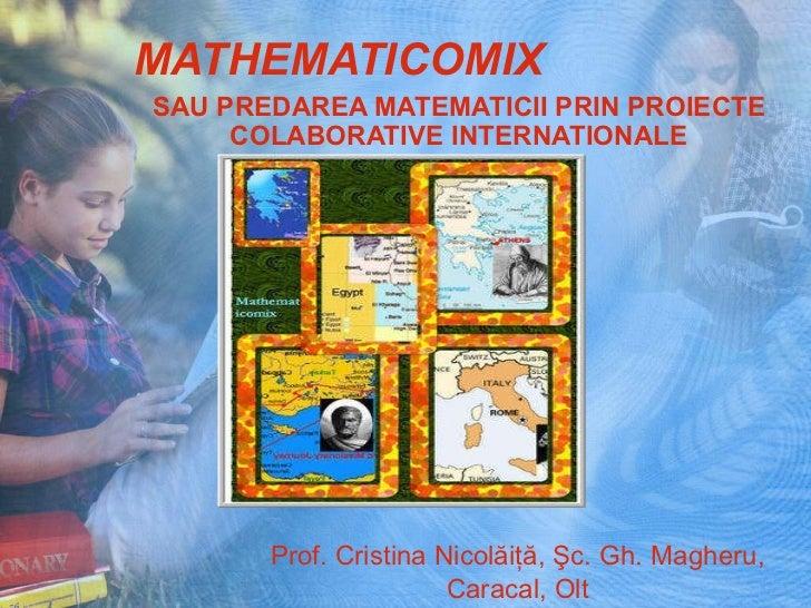 MATHEMATICOMIX SAU PREDAREA MATEMATICII PRIN PROIECTE COLABORATIVE INTERNATIONALE Prof. Cristina Nicolăiţă, Şc. Gh. Magher...