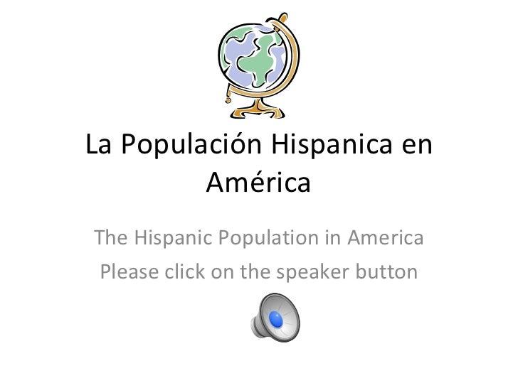 La Populación Hispanica en América The Hispanic Population in America Please click on the speaker button