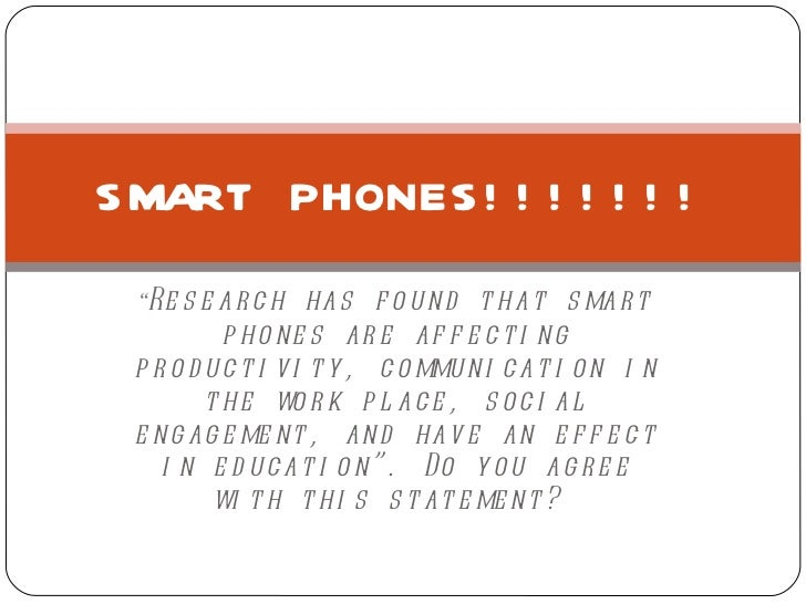 """"""" Research has found that smart phones are affecting productivity, communication in the work place, social engagement, and..."""