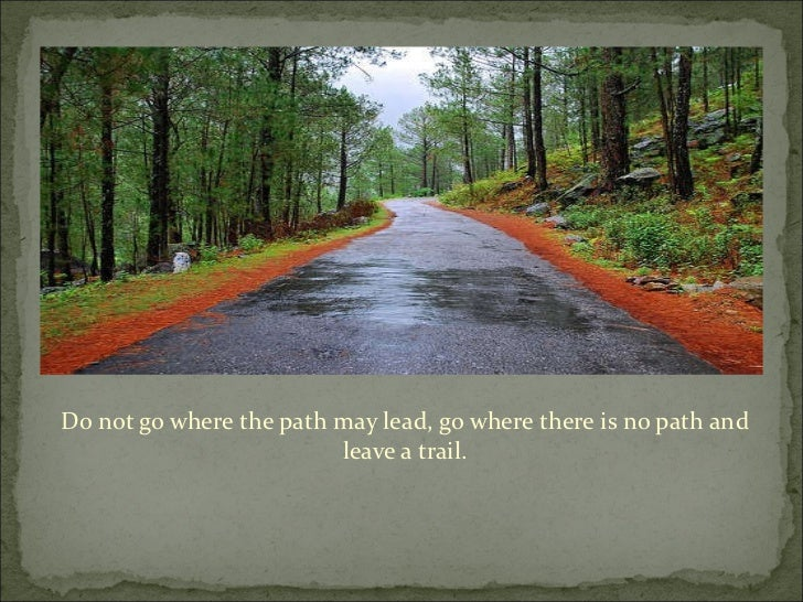 Do not go where the path may lead, go where there is no path and leave a trail.