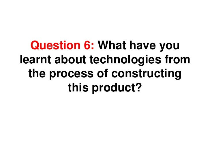 Question 6: What have you learnt about technologies from the process of constructing this product?<br />