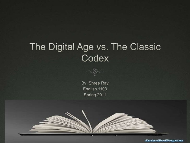 The Digital Age vs. The Classic Codex<br />By: Shree Ray<br />English 1103<br />Spring 2011<br />