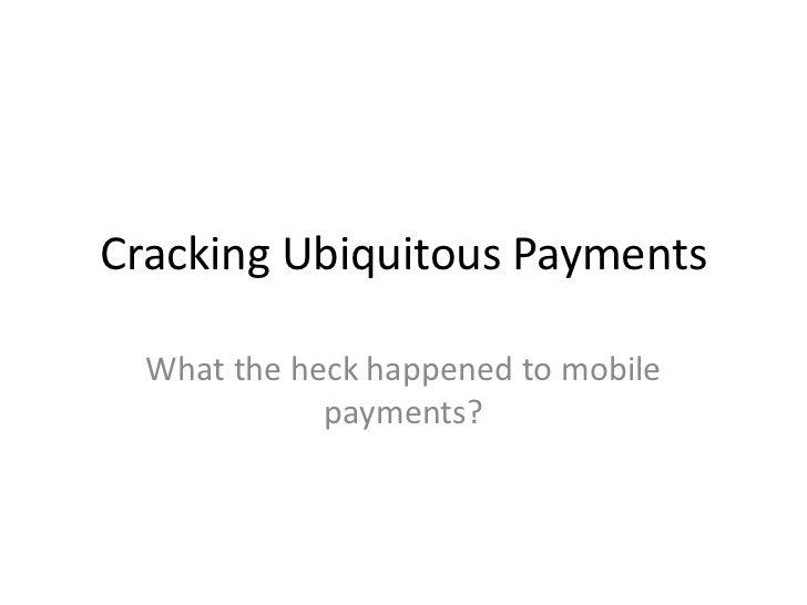 Cracking Ubiquitous Payments