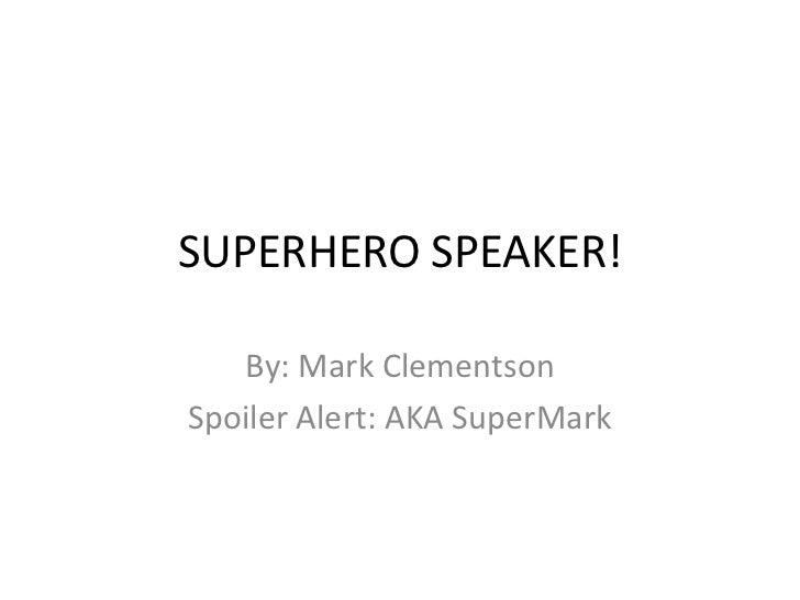 SUPERHERO SPEAKER!<br />By: Mark Clementson<br />Spoiler Alert: AKA SuperMark<br />