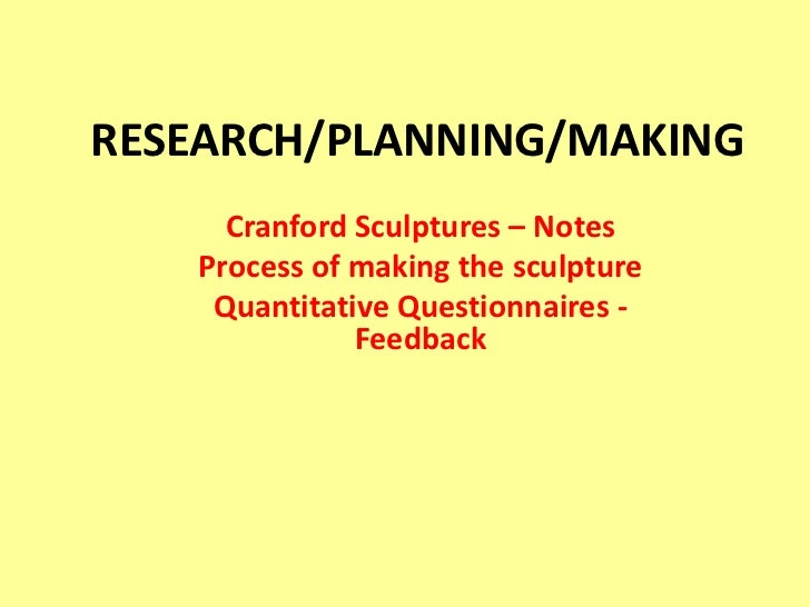 RESEARCH/PLANNING/MAKING <br />Cranford Sculptures – Notes<br />Process of making the sculpture<br />Quantitative Question...