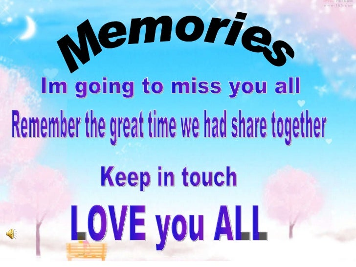 Memories Im going to miss you all Remember the great time we had share together Keep in touch LOVE you ALL