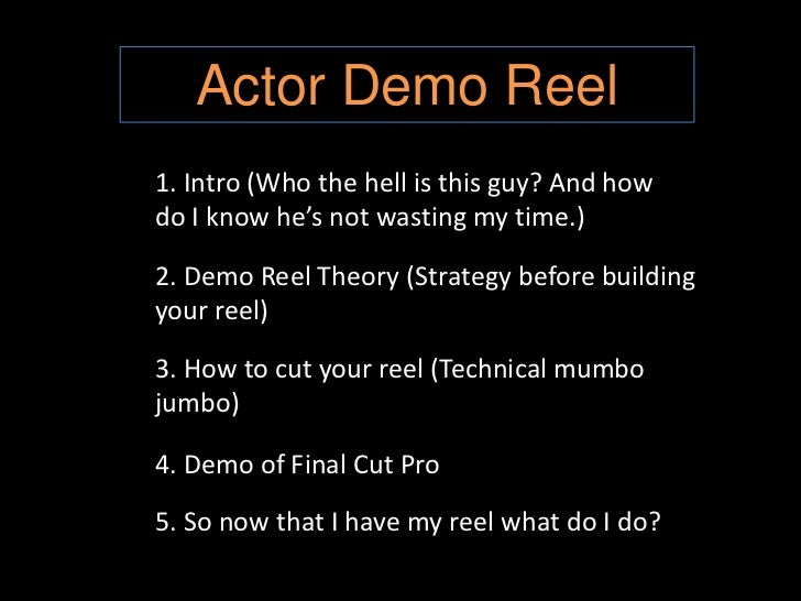 Actor Demo Reel<br />1. Intro (Who the hell is this guy? And how do I know he's not wasting my time.)<br />2. Demo Reel Th...
