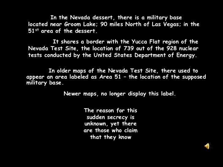 In the Nevada dessert, there is a military base  located near Groom Lake; 90 miles North of Las Vegas; in the 51st area o...