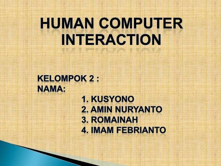 Human Computer Interaction<br />KELOMPOK 2 :<br />NAMA:<br />1. KUSYONO<br />2. AMIN NURYANTO<br />3. ROMAINAH<br />...
