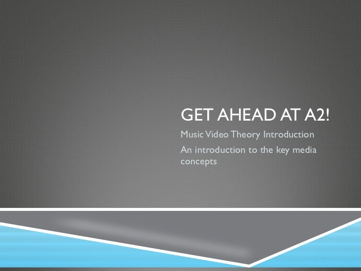 GET AHEAD AT A2! Music Video Theory Introduction An introduction to the key media concepts