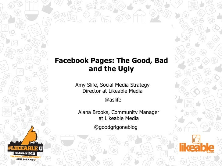 Facebook Pages: The Good, Bad        and the Ugly     Amy Slife, Social Media Strategy       Director at Likeable Media   ...