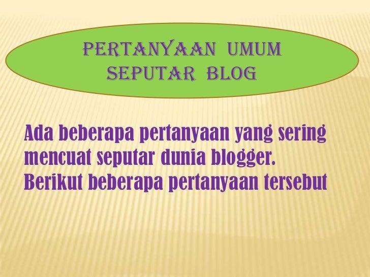 PertanyaanUmumSeputar  Blog<br />PertanyaanUmumSeputar  Blog<br />Adabeberapapertanyaan yang seringmencuatseputardunia blo...