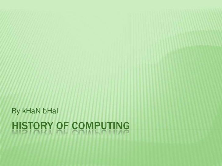By kHaN bHaIHISTORY OF COMPUTING
