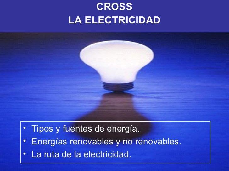 <ul><li>CROSS </li></ul><ul><li>LA ELECTRICIDAD </li></ul><ul><li>Tipos y fuentes de energía. </li></ul><ul><li>Energías r...