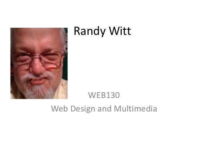 Randy Witt<br />WEB130<br />Web Design and Multimedia<br />