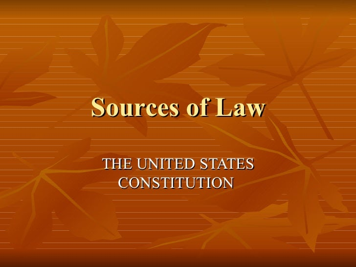 Sources of Law THE UNITED STATES CONSTITUTION