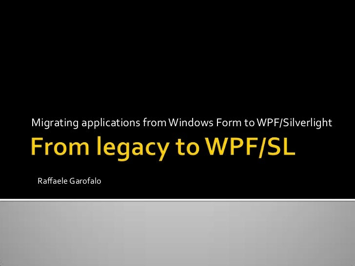 From legacy to WPF/SL<br />Migrating applications from Windows Form to WPF/Silverlight<br />Raffaele Garofalo<br />