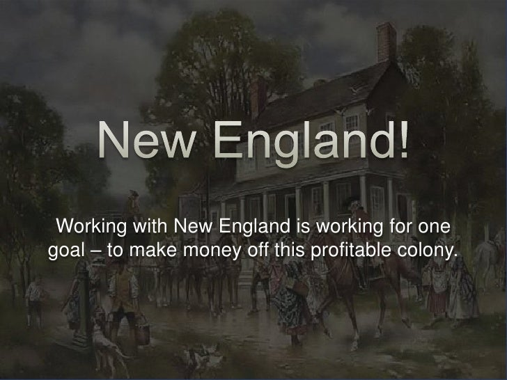 New England!<br />Working with New England is working for one goal – to make money off this profitable colony.<br />