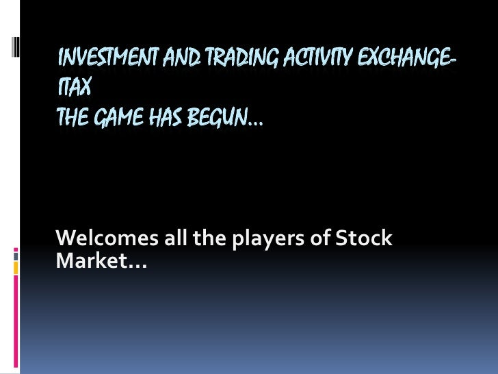 INVESTMENT AND TRADING ACTIVITY EXCHANGE- ITAXthe game has begun…<br />Welcomes all the players of Stock Market…<br />