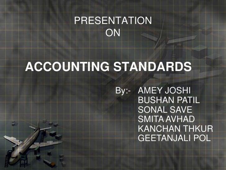 PRESENTATIONON<br />ACCOUNTING STANDARDS<br />By:- AMEY JOSHI<br />BUSHAN PATIL<br />SONAL SAVE<br />SMITA AVHAD<br />...