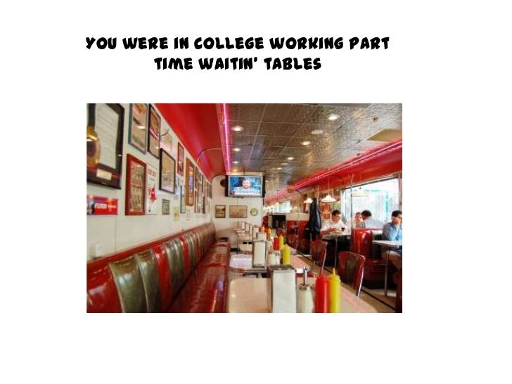 You were in college working part time waitin' tables<br />